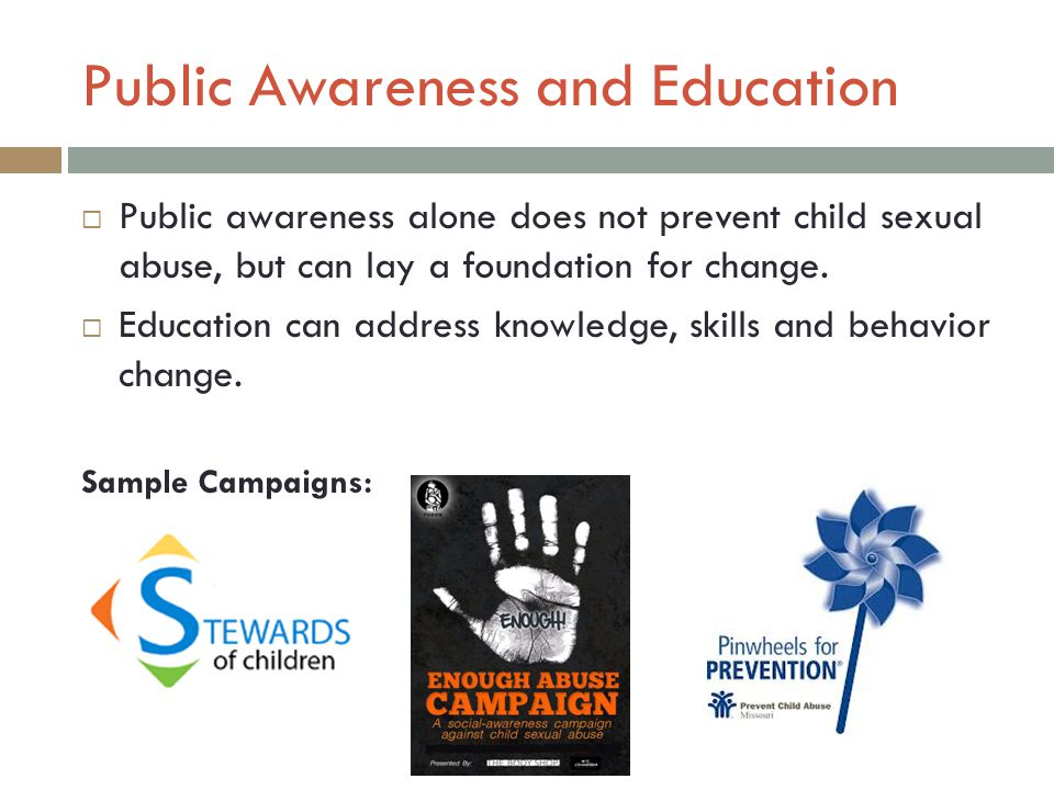 Public Awareness and Education  Public awareness alone does not prevent child sexual abuse, but can lay a foundation for change.