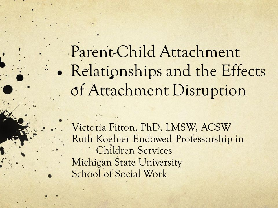 Parent-Child Attachment Relationships and the Effects of Attachment Disruption Victoria Fitton, PhD, LMSW, ACSW Ruth Koehler Endowed Professorship in Children Services Michigan State University School of Social Work