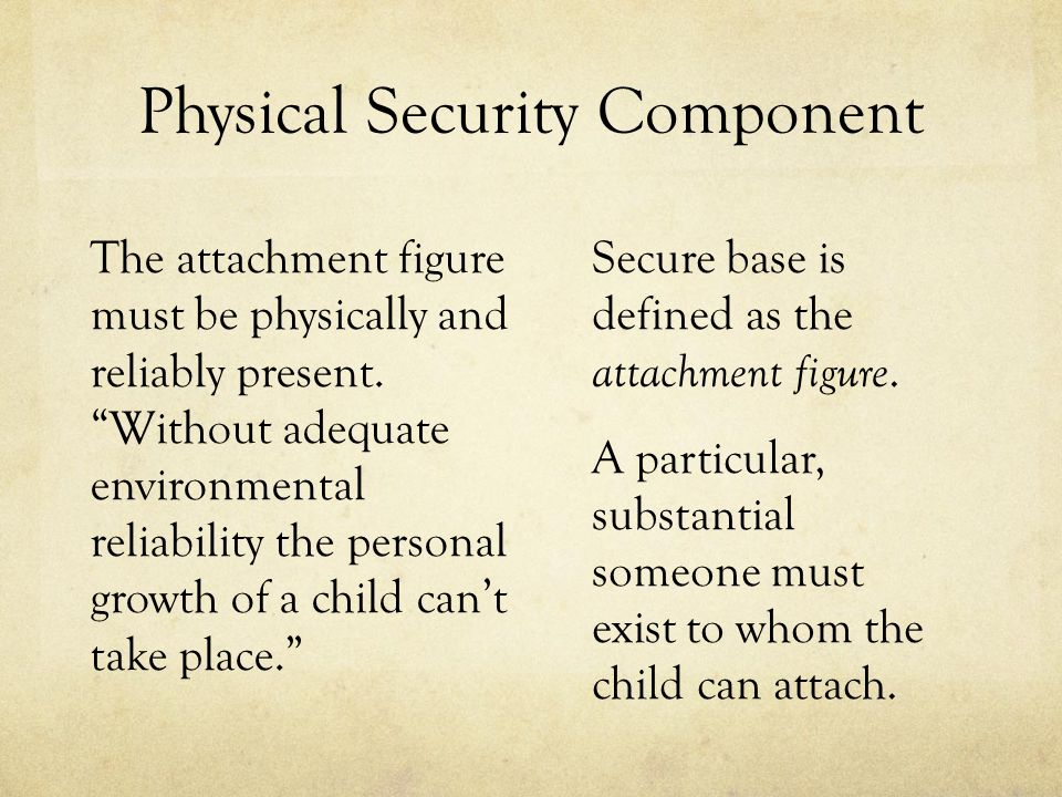 Physical Security Component The attachment figure must be physically and reliably present.