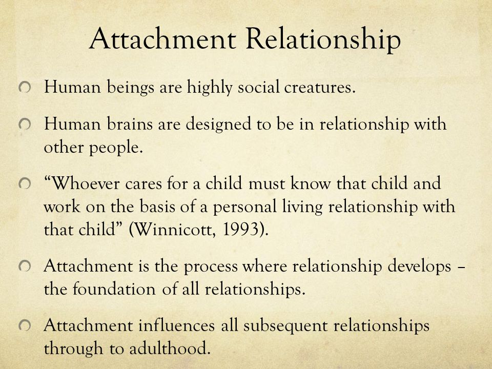 Attachment Relationship Human beings are highly social creatures.