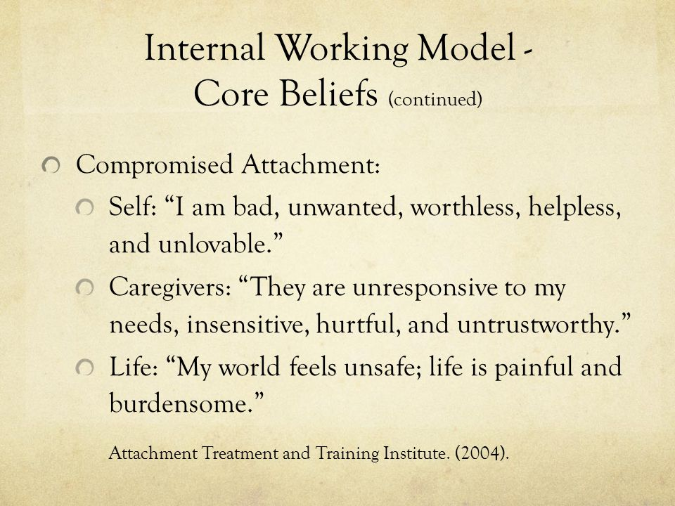 Internal Working Model - Core Beliefs (continued) Compromised Attachment: Self: I am bad, unwanted, worthless, helpless, and unlovable. Caregivers: They are unresponsive to my needs, insensitive, hurtful, and untrustworthy. Life: My world feels unsafe; life is painful and burdensome. Attachment Treatment and Training Institute.