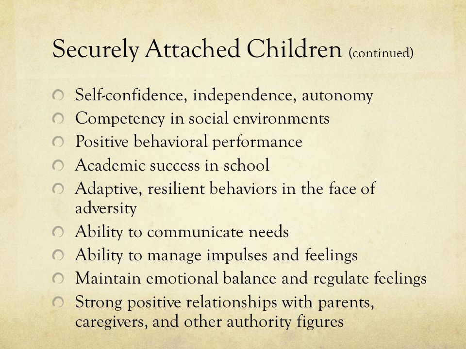 Securely Attached Children (continued) Self-confidence, independence, autonomy Competency in social environments Positive behavioral performance Academic success in school Adaptive, resilient behaviors in the face of adversity Ability to communicate needs Ability to manage impulses and feelings Maintain emotional balance and regulate feelings Strong positive relationships with parents, caregivers, and other authority figures