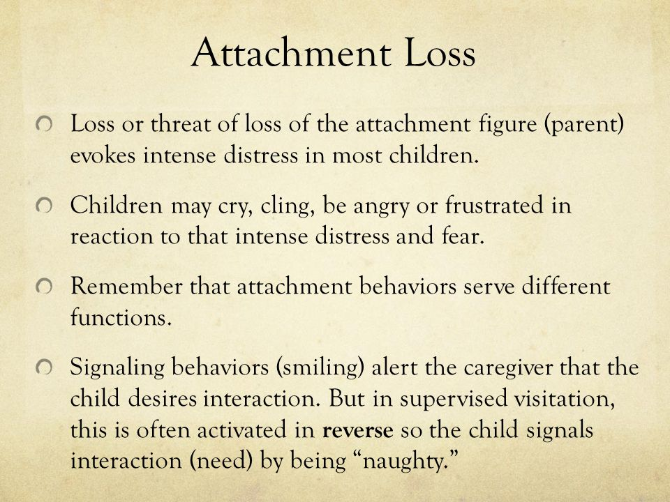 Attachment Loss Loss or threat of loss of the attachment figure (parent) evokes intense distress in most children. Children may cry, cling, be angry o