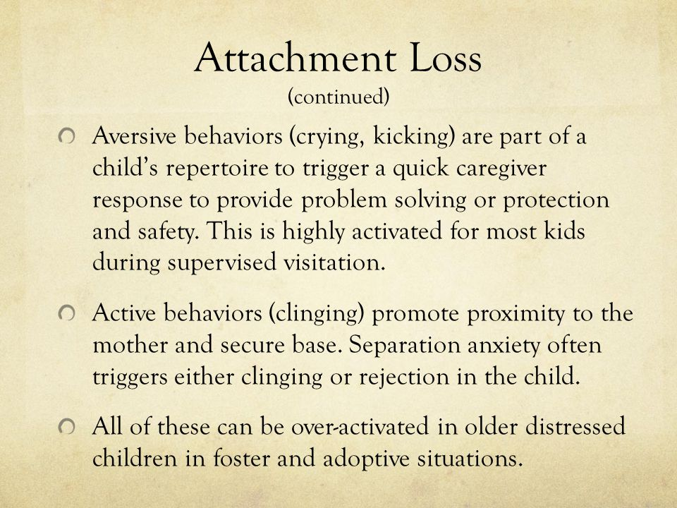 Attachment Loss (continued) Aversive behaviors (crying, kicking) are part of a child's repertoire to trigger a quick caregiver response to provide problem solving or protection and safety.