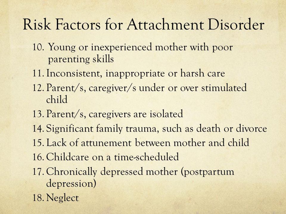 Risk Factors for Attachment Disorder 10. Young or inexperienced mother with poor parenting skills 11. Inconsistent, inappropriate or harsh care 12. Pa