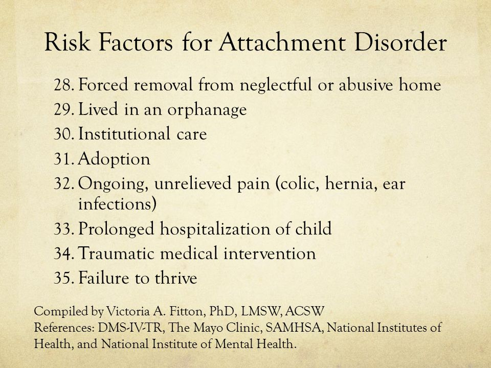 Risk Factors for Attachment Disorder 28.Forced removal from neglectful or abusive home 29.