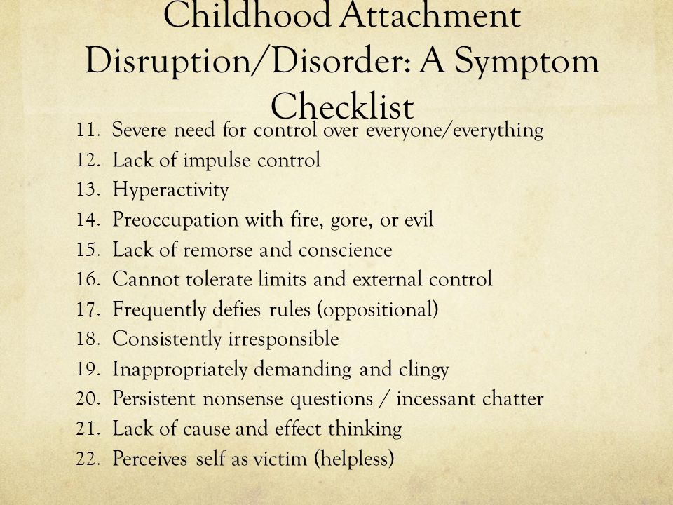 Childhood Attachment Disruption/Disorder: A Symptom Checklist 11. Severe need for control over everyone/everything 12. Lack of impulse control 13. Hyp