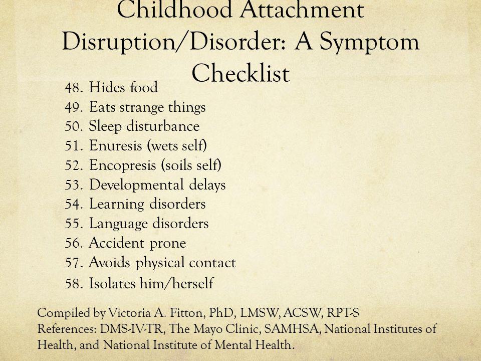 Childhood Attachment Disruption/Disorder: A Symptom Checklist 48. Hides food 49. Eats strange things 50. Sleep disturbance 51. Enuresis (wets self) 52