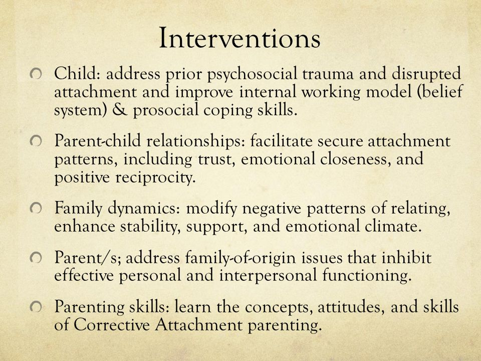 Interventions Child: address prior psychosocial trauma and disrupted attachment and improve internal working model (belief system) & prosocial coping skills.