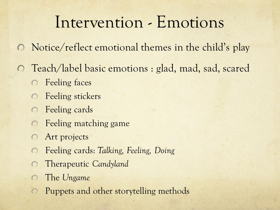Intervention - Emotions Notice/reflect emotional themes in the child's play Teach/label basic emotions : glad, mad, sad, scared Feeling faces Feeling stickers Feeling cards Feeling matching game Art projects Feeling cards: Talking, Feeling, Doing Therapeutic Candyland The Ungame Puppets and other storytelling methods