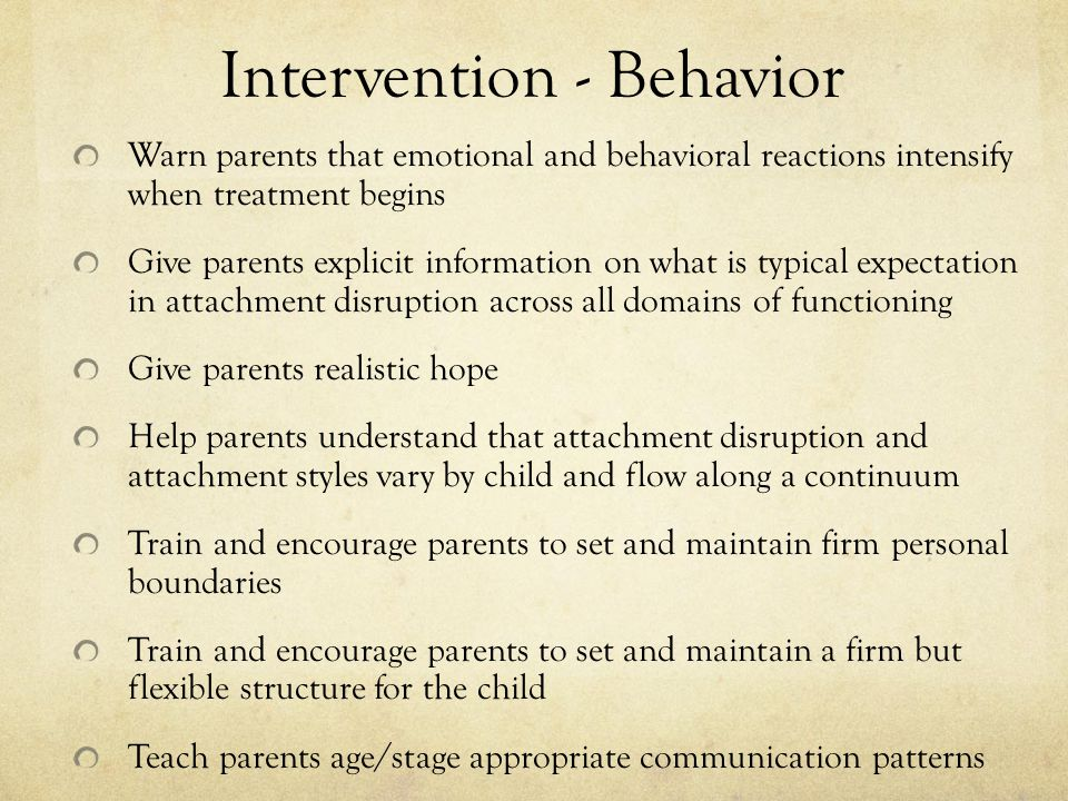 Intervention - Behavior Warn parents that emotional and behavioral reactions intensify when treatment begins Give parents explicit information on what is typical expectation in attachment disruption across all domains of functioning Give parents realistic hope Help parents understand that attachment disruption and attachment styles vary by child and flow along a continuum Train and encourage parents to set and maintain firm personal boundaries Train and encourage parents to set and maintain a firm but flexible structure for the child Teach parents age/stage appropriate communication patterns