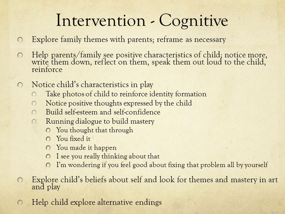 Intervention - Cognitive Explore family themes with parents; reframe as necessary Help parents/family see positive characteristics of child; notice more, write them down, reflect on them, speak them out loud to the child, reinforce Notice child's characteristics in play Take photos of child to reinforce identity formation Notice positive thoughts expressed by the child Build self-esteem and self-confidence Running dialogue to build mastery You thought that through You fixed it You made it happen I see you really thinking about that I'm wondering if you feel good about fixing that problem all by yourself Explore child's beliefs about self and look for themes and mastery in art and play Help child explore alternative endings