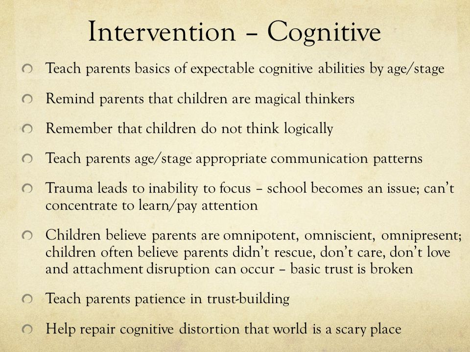 Intervention – Cognitive Teach parents basics of expectable cognitive abilities by age/stage Remind parents that children are magical thinkers Remember that children do not think logically Teach parents age/stage appropriate communication patterns Trauma leads to inability to focus – school becomes an issue; can't concentrate to learn/pay attention Children believe parents are omnipotent, omniscient, omnipresent; children often believe parents didn't rescue, don't care, don't love and attachment disruption can occur – basic trust is broken Teach parents patience in trust-building Help repair cognitive distortion that world is a scary place