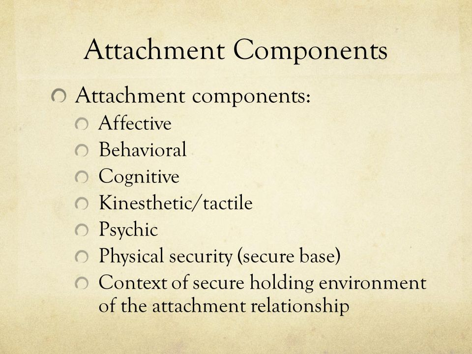 Attachment Components Attachment components: Affective Behavioral Cognitive Kinesthetic/tactile Psychic Physical security (secure base) Context of secure holding environment of the attachment relationship