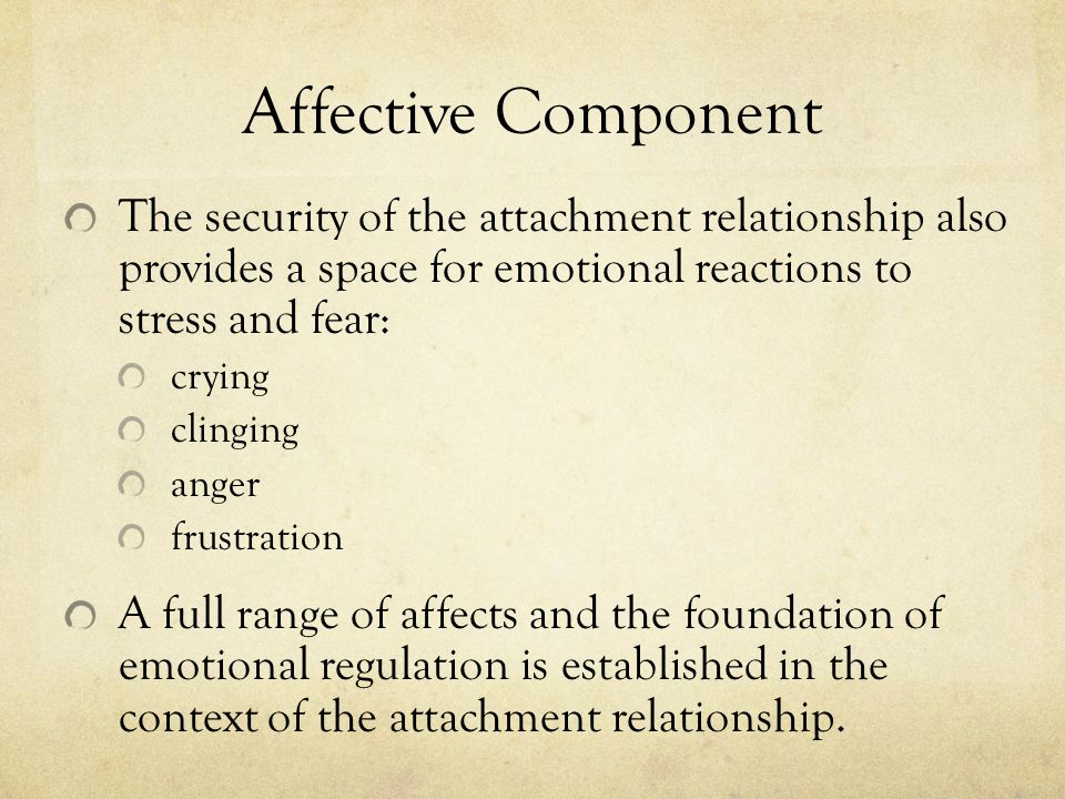 Affective Component The security of the attachment relationship also provides a space for emotional reactions to stress and fear: crying clinging anger frustration A full range of affects and the foundation of emotional regulation is established in the context of the attachment relationship.