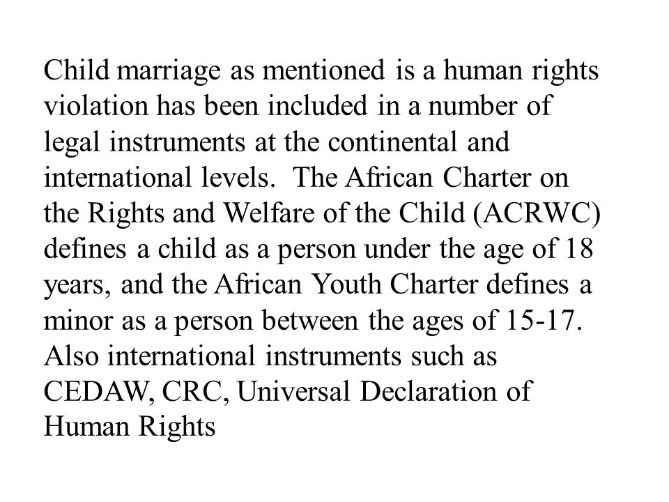 Child marriage as mentioned is a human rights violation has been included in a number of legal instruments at the continental and international levels.