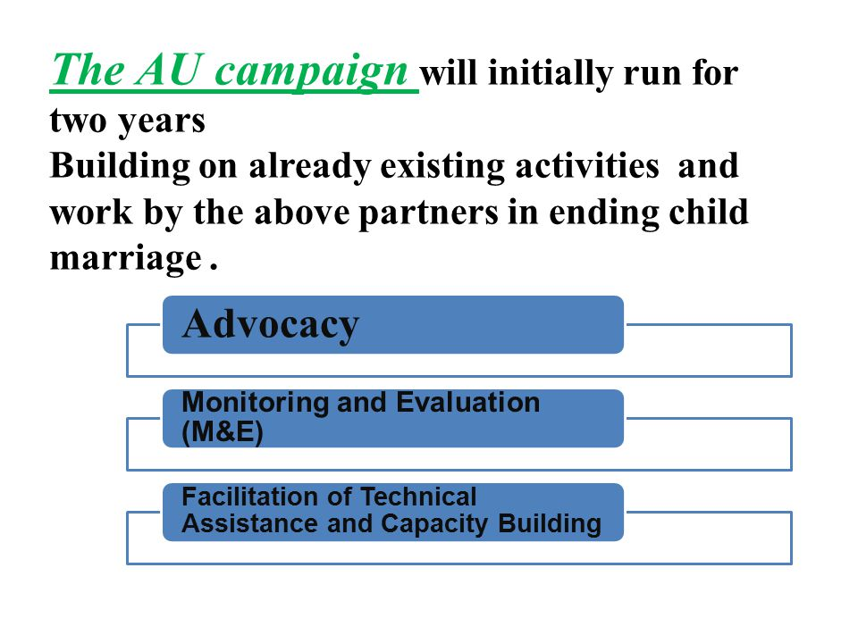 The AU campaign will initially run for two years Building on already existing activities and work by the above partners in ending child marriage.