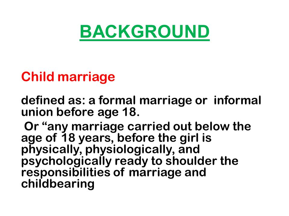 BACKGROUND Child marriage defined as: a formal marriage or informal union before age 18.