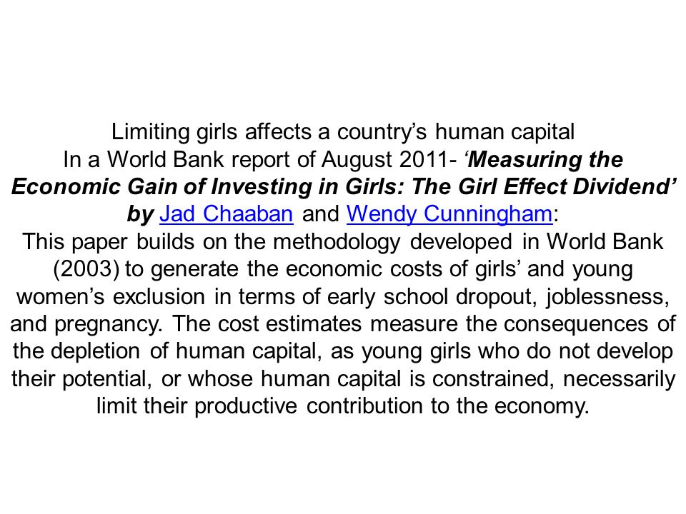 Limiting girls affects a country's human capital In a World Bank report of August 'Measuring the Economic Gain of Investing in Girls: The Girl Effect Dividend' by Jad Chaaban and Wendy Cunningham: This paper builds on the methodology developed in World Bank (2003) to generate the economic costs of girls' and young women's exclusion in terms of early school dropout, joblessness, and pregnancy.