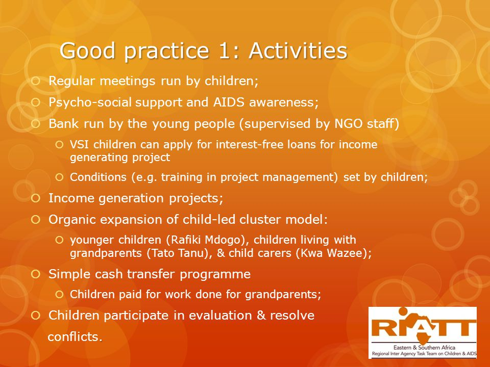 Good practice 1: Activities  Regular meetings run by children;  Psycho-social support and AIDS awareness;  Bank run by the young people (supervised by NGO staff)  VSI children can apply for interest-free loans for income generating project  Conditions (e.g.