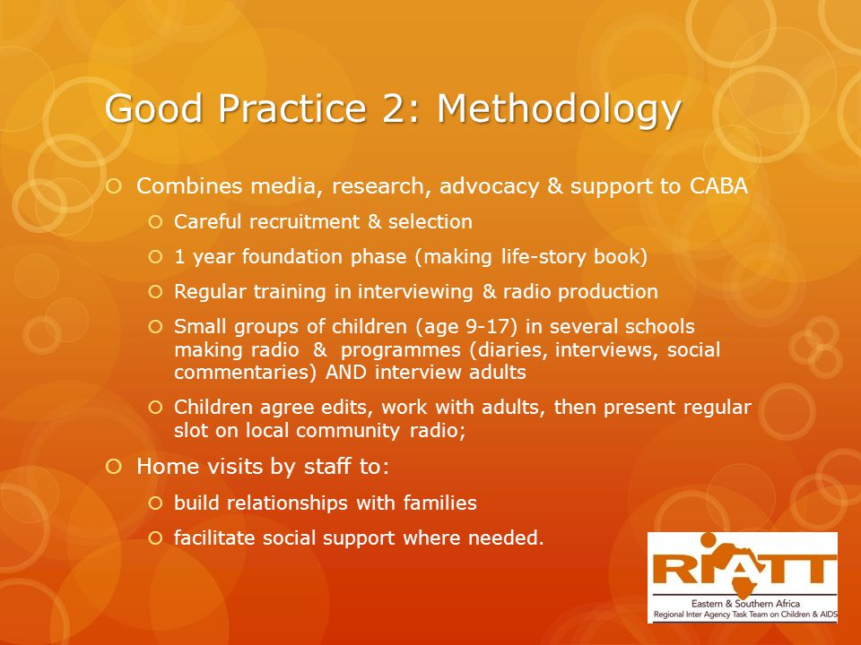 Good Practice 2: Methodology  Combines media, research, advocacy & support to CABA  Careful recruitment & selection  1 year foundation phase (making life-story book)  Regular training in interviewing & radio production  Small groups of children (age 9-17) in several schools making radio & programmes (diaries, interviews, social commentaries) AND interview adults  Children agree edits, work with adults, then present regular slot on local community radio;  Home visits by staff to:  build relationships with families  facilitate social support where needed.