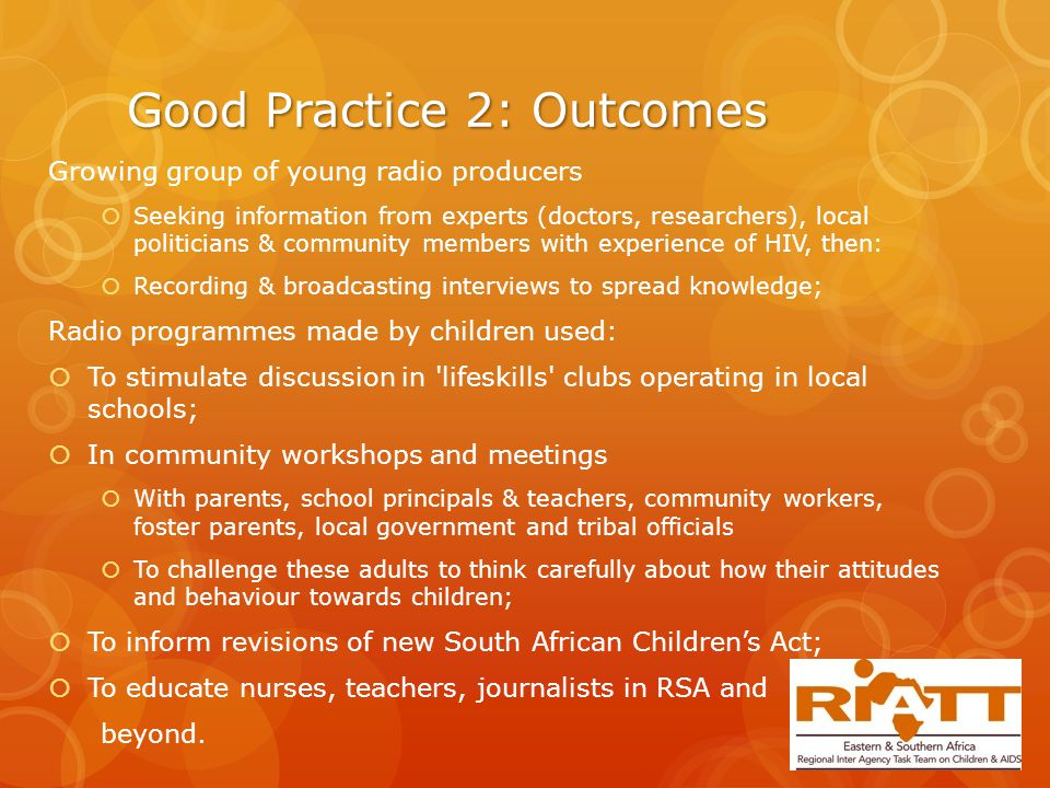 Good Practice 2: Outcomes Growing group of young radio producers  Seeking information from experts (doctors, researchers), local politicians & community members with experience of HIV, then:  Recording & broadcasting interviews to spread knowledge; Radio programmes made by children used:  To stimulate discussion in lifeskills clubs operating in local schools;  In community workshops and meetings  With parents, school principals & teachers, community workers, foster parents, local government and tribal officials  To challenge these adults to think carefully about how their attitudes and behaviour towards children;  To inform revisions of new South African Children's Act;  To educate nurses, teachers, journalists in RSA and beyond.