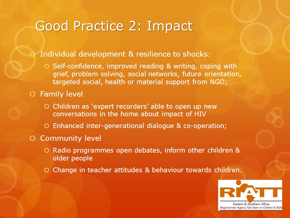 Good Practice 2: Impact  Individual development & resilience to shocks:  Self-confidence, improved reading & writing, coping with grief, problem solving, social networks, future orientation, targeted social, health or material support from NGO;  Family level  Children as 'expert recorders' able to open up new conversations in the home about impact of HIV  Enhanced inter-generational dialogue & co-operation;  Community level  Radio programmes open debates, inform other children & older people  Change in teacher attitudes & behaviour towards children.