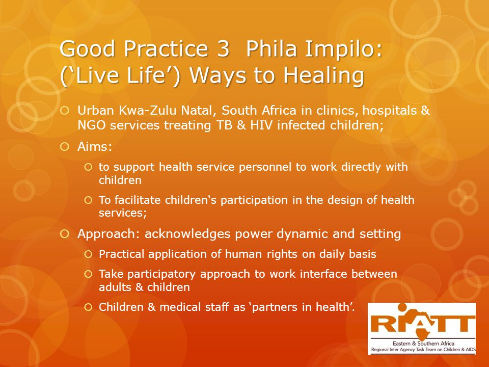 Good Practice 3 Phila Impilo: ('Live Life') Ways to Healing  Urban Kwa-Zulu Natal, South Africa in clinics, hospitals & NGO services treating TB & HIV infected children;  Aims:  to support health service personnel to work directly with children  To facilitate children s participation in the design of health services;  Approach: acknowledges power dynamic and setting  Practical application of human rights on daily basis  Take participatory approach to work interface between adults & children  Children & medical staff as 'partners in health'.