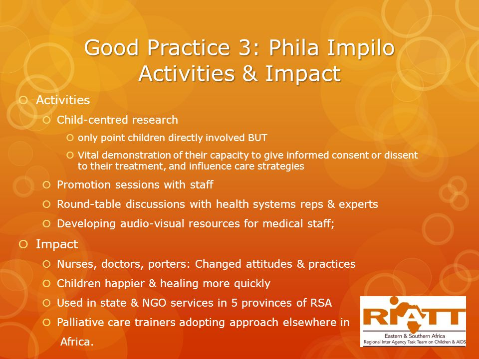 Good Practice 3: Phila Impilo Activities & Impact  Activities  Child-centred research  only point children directly involved BUT  Vital demonstration of their capacity to give informed consent or dissent to their treatment, and influence care strategies  Promotion sessions with staff  Round-table discussions with health systems reps & experts  Developing audio-visual resources for medical staff;  Impact  Nurses, doctors, porters: Changed attitudes & practices  Children happier & healing more quickly  Used in state & NGO services in 5 provinces of RSA  Palliative care trainers adopting approach elsewhere in Africa.