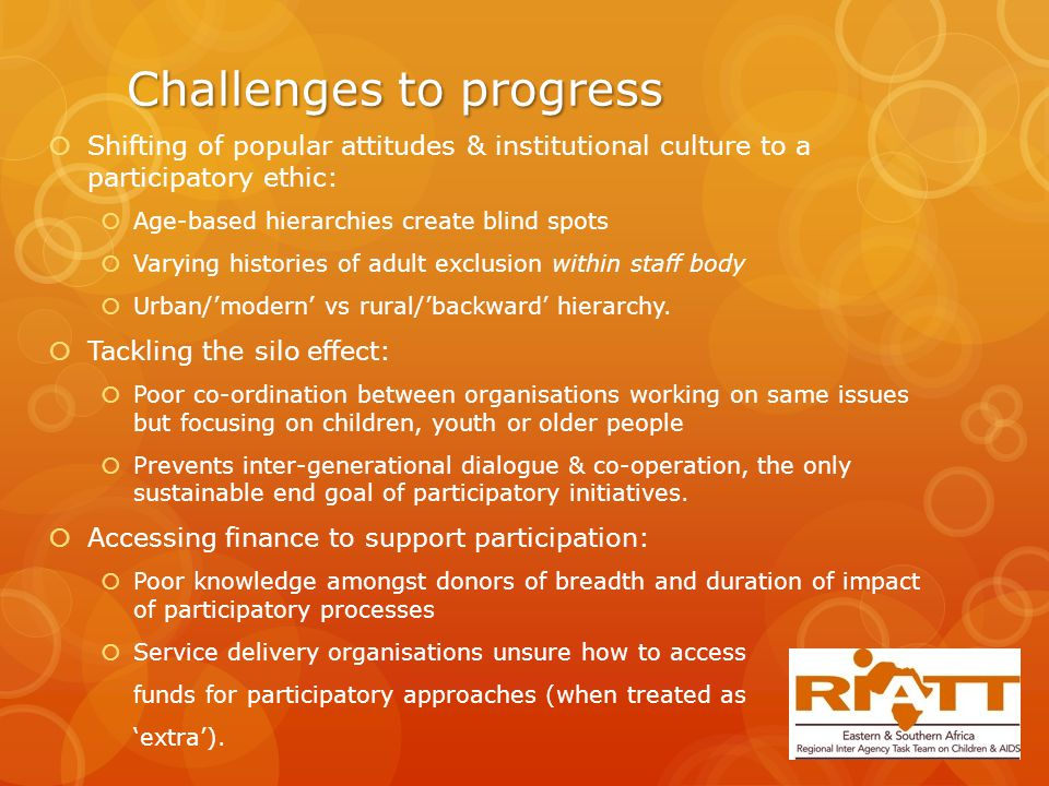 Challenges to progress  Shifting of popular attitudes & institutional culture to a participatory ethic:  Age-based hierarchies create blind spots  Varying histories of adult exclusion within staff body  Urban/'modern' vs rural/'backward' hierarchy.