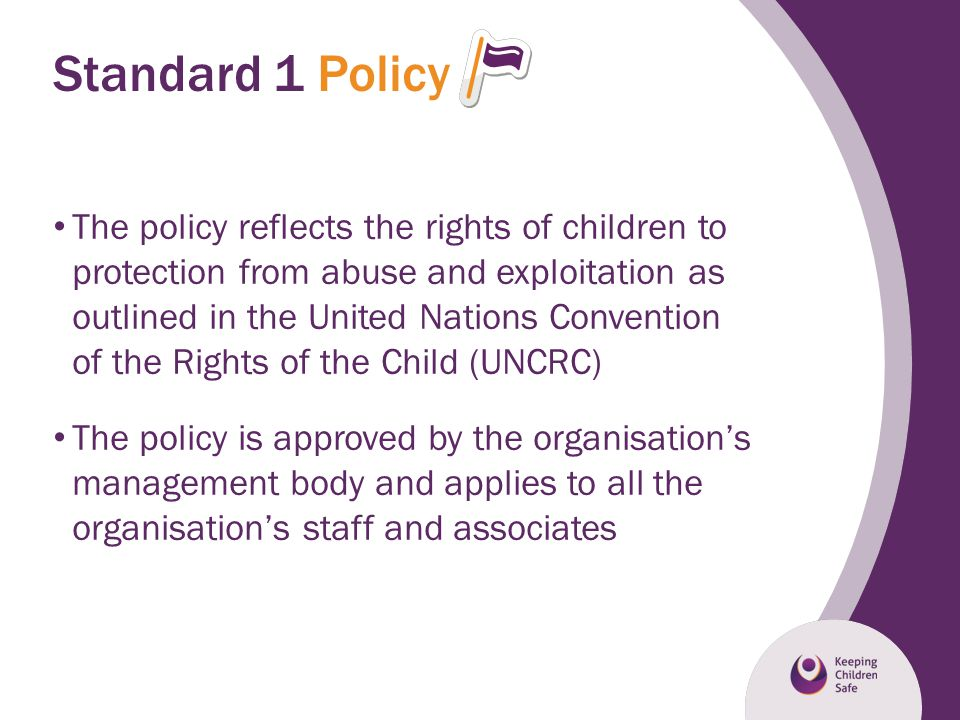 Standard 1 Policy The policy reflects the rights of children to protection from abuse and exploitation as outlined in the United Nations Convention of