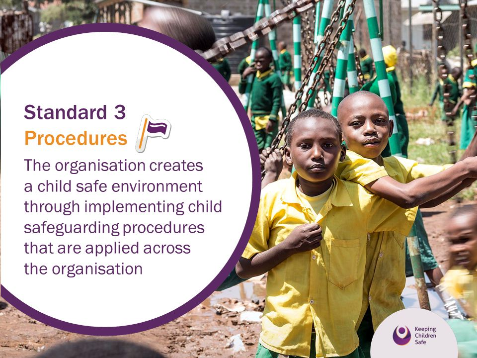 Standard 3 Procedures The organisation creates a child safe environment through implementing child safeguarding procedures that are applied across the