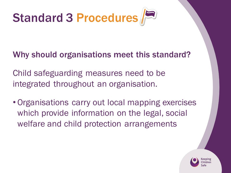 Standard 3 Procedures Why should organisations meet this standard? Child safeguarding measures need to be integrated throughout an organisation. Organ