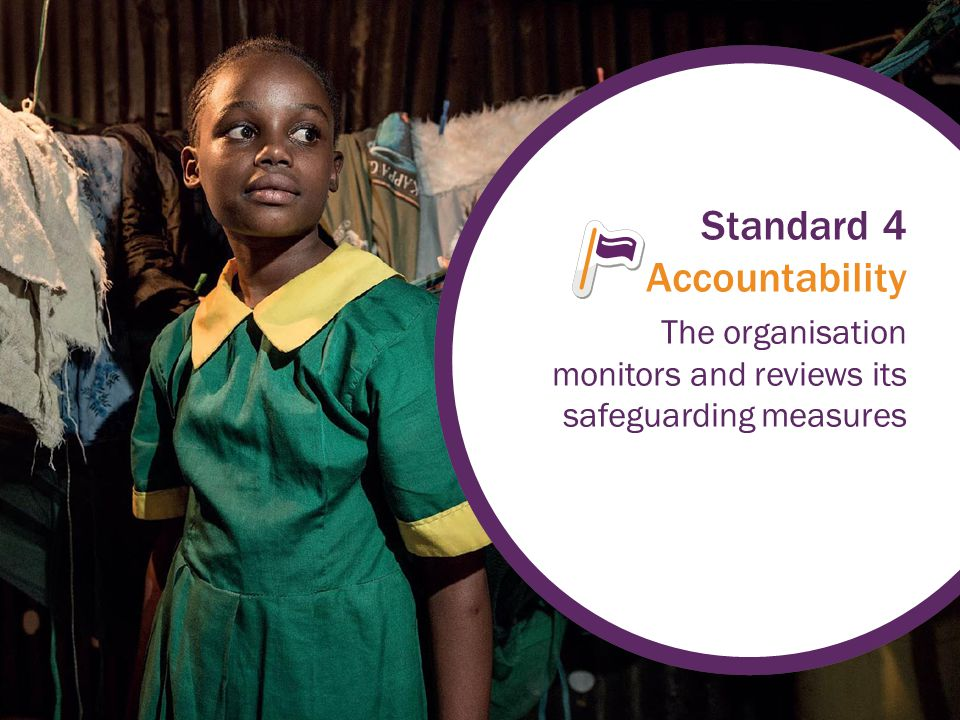 Standard 4 Accountability The organisation monitors and reviews its safeguarding measures