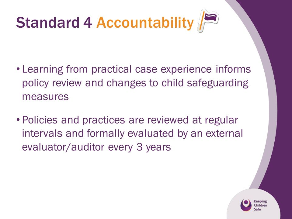 Standard 4 Accountability Learning from practical case experience informs policy review and changes to child safeguarding measures Policies and practi