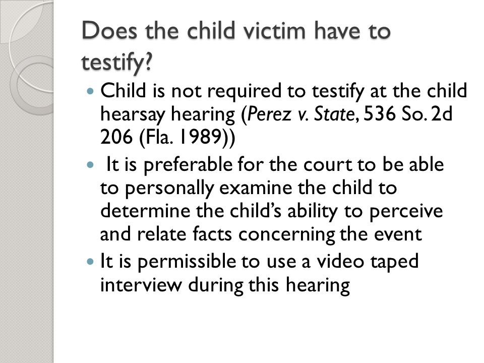 Does the child victim have to testify? Child is not required to testify at the child hearsay hearing (Perez v. State, 536 So. 2d 206 (Fla. 1989)) It i
