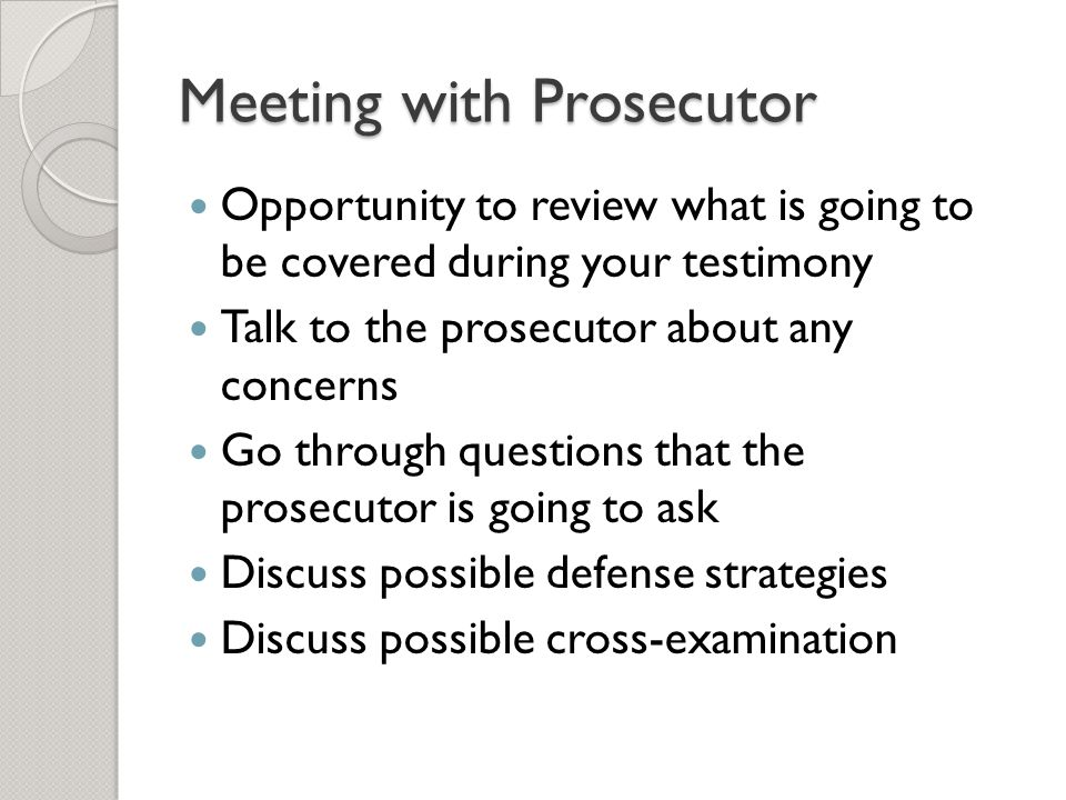 Opportunity to review what is going to be covered during your testimony Talk to the prosecutor about any concerns Go through questions that the prosec