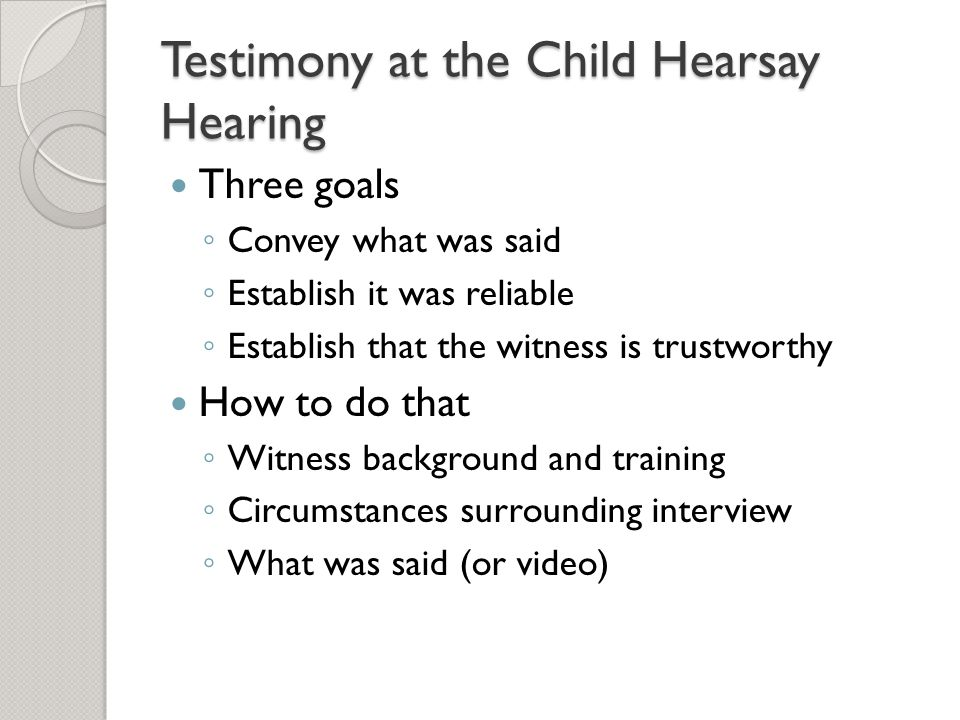 Testimony at the Child Hearsay Hearing Three goals ◦ Convey what was said ◦ Establish it was reliable ◦ Establish that the witness is trustworthy How