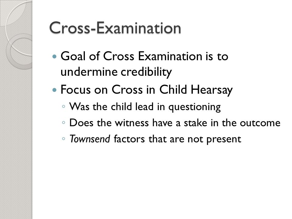 Cross-Examination Goal of Cross Examination is to undermine credibility Focus on Cross in Child Hearsay ◦ Was the child lead in questioning ◦ Does the