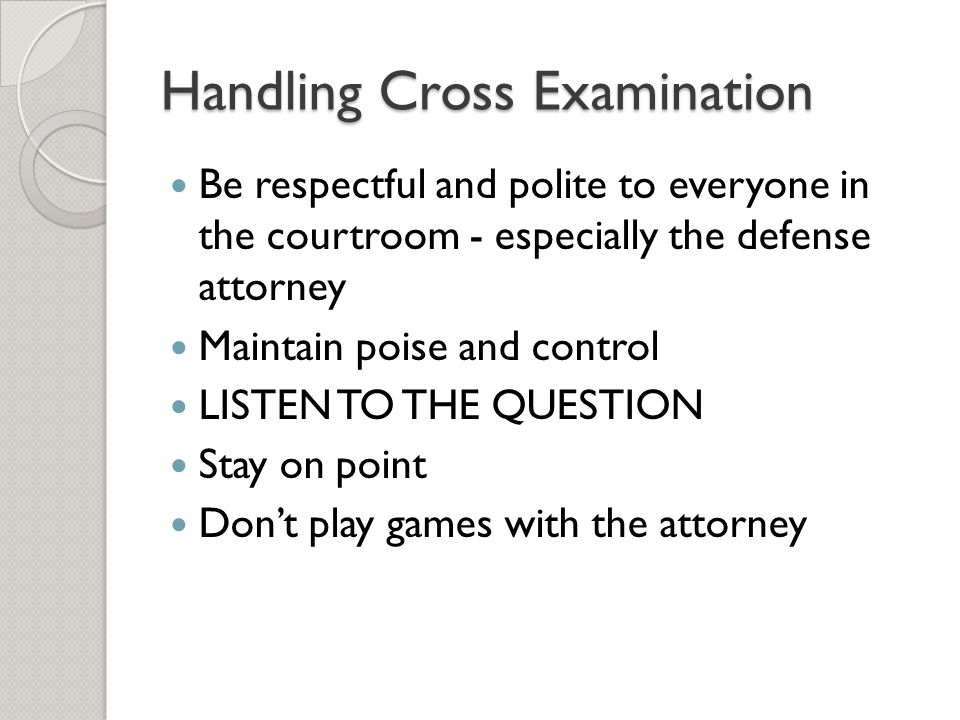 Handling Cross Examination Be respectful and polite to everyone in the courtroom - especially the defense attorney Maintain poise and control LISTEN T