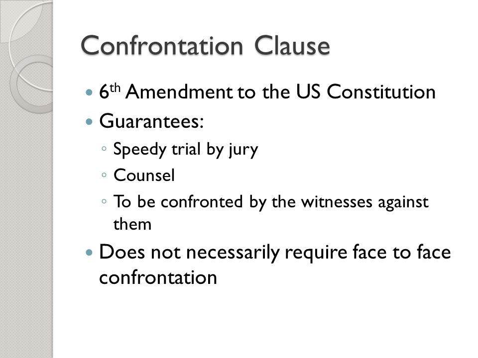 Confrontation Clause 6 th Amendment to the US Constitution Guarantees: ◦ Speedy trial by jury ◦ Counsel ◦ To be confronted by the witnesses against th