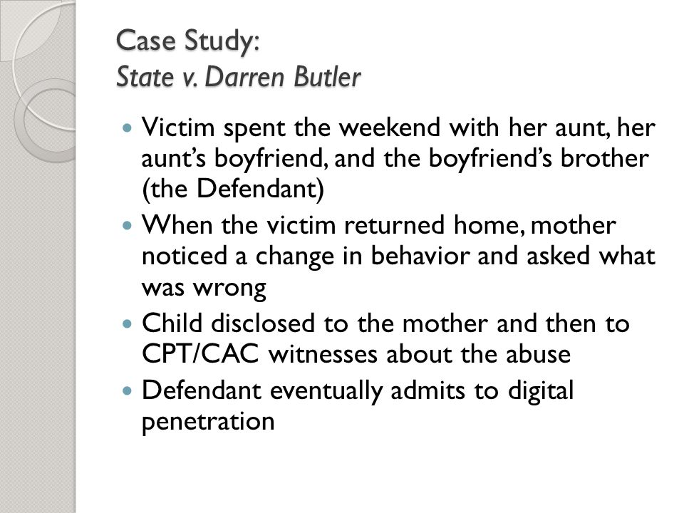 Case Study: State v. Darren Butler Victim spent the weekend with her aunt, her aunt's boyfriend, and the boyfriend's brother (the Defendant) When the