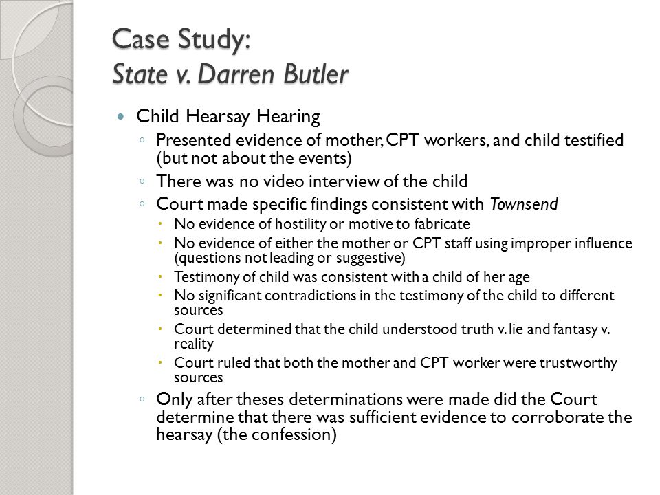 Case Study: State v. Darren Butler Child Hearsay Hearing ◦ Presented evidence of mother, CPT workers, and child testified (but not about the events) ◦