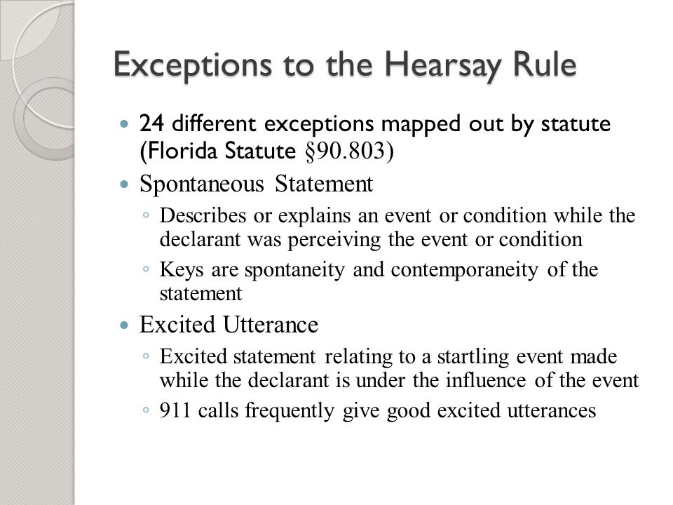 Exceptions to the Hearsay Rule 24 different exceptions mapped out by statute (Florida Statute §90.803) Spontaneous Statement ◦ Describes or explains a