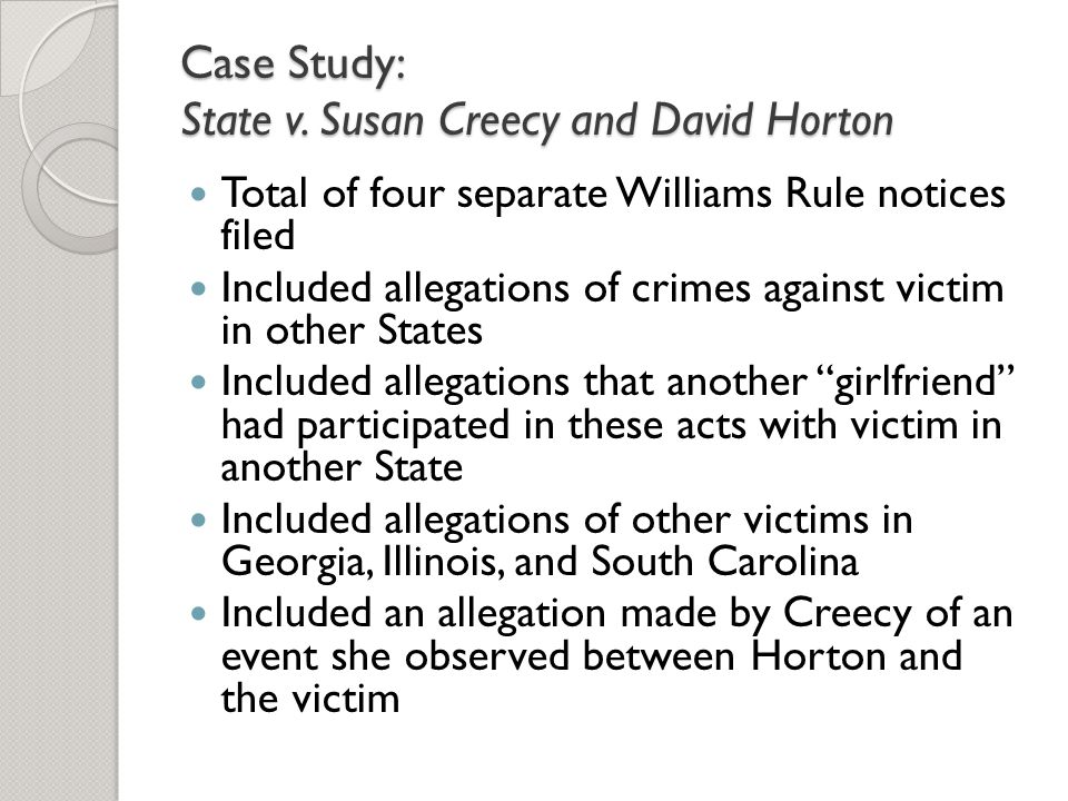 Case Study: State v. Susan Creecy and David Horton Total of four separate Williams Rule notices filed Included allegations of crimes against victim in