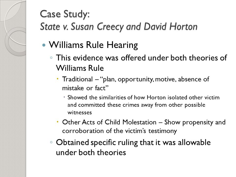 Case Study: State v. Susan Creecy and David Horton Williams Rule Hearing ◦ This evidence was offered under both theories of Williams Rule  Traditiona