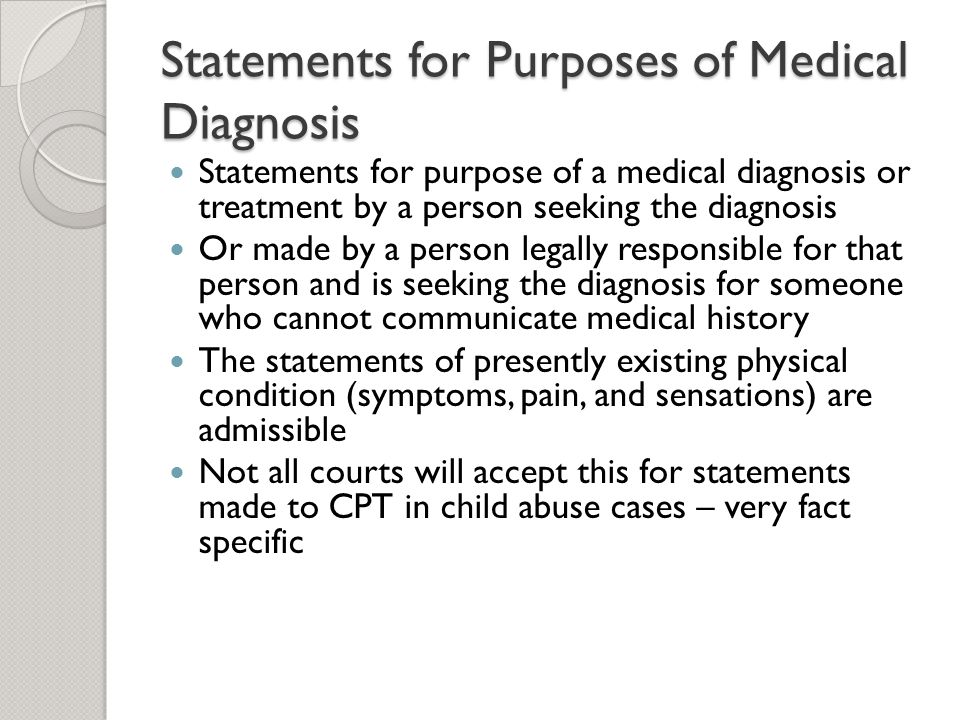 Statements for Purposes of Medical Diagnosis Statements for purpose of a medical diagnosis or treatment by a person seeking the diagnosis Or made by a