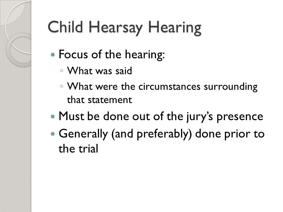 Child Hearsay Hearing Focus of the hearing: ◦ What was said ◦ What were the circumstances surrounding that statement Must be done out of the jury's pr