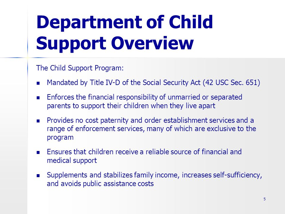 Department of Child Support Overview 5 The Child Support Program: Mandated by Title IV-D of the Social Security Act (42 USC Sec.