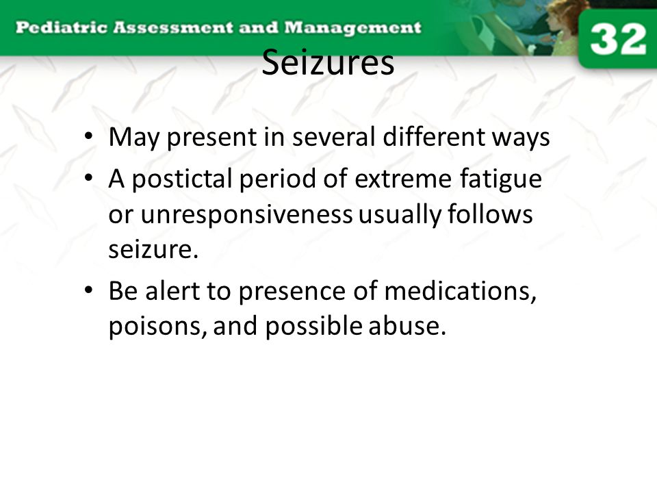 Seizures May present in several different ways A postictal period of extreme fatigue or unresponsiveness usually follows seizure. Be alert to presence